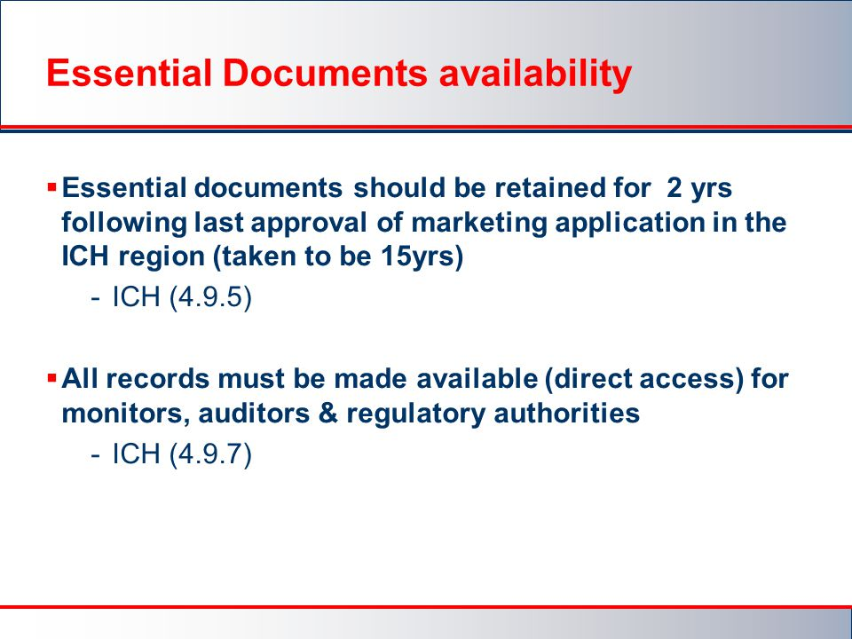 Essential Documents availability  Essential documents should be retained for 2 yrs following last approval of marketing application in the ICH region (taken to be 15yrs) -ICH (4.9.5)  All records must be made available (direct access) for monitors, auditors & regulatory authorities -ICH (4.9.7)