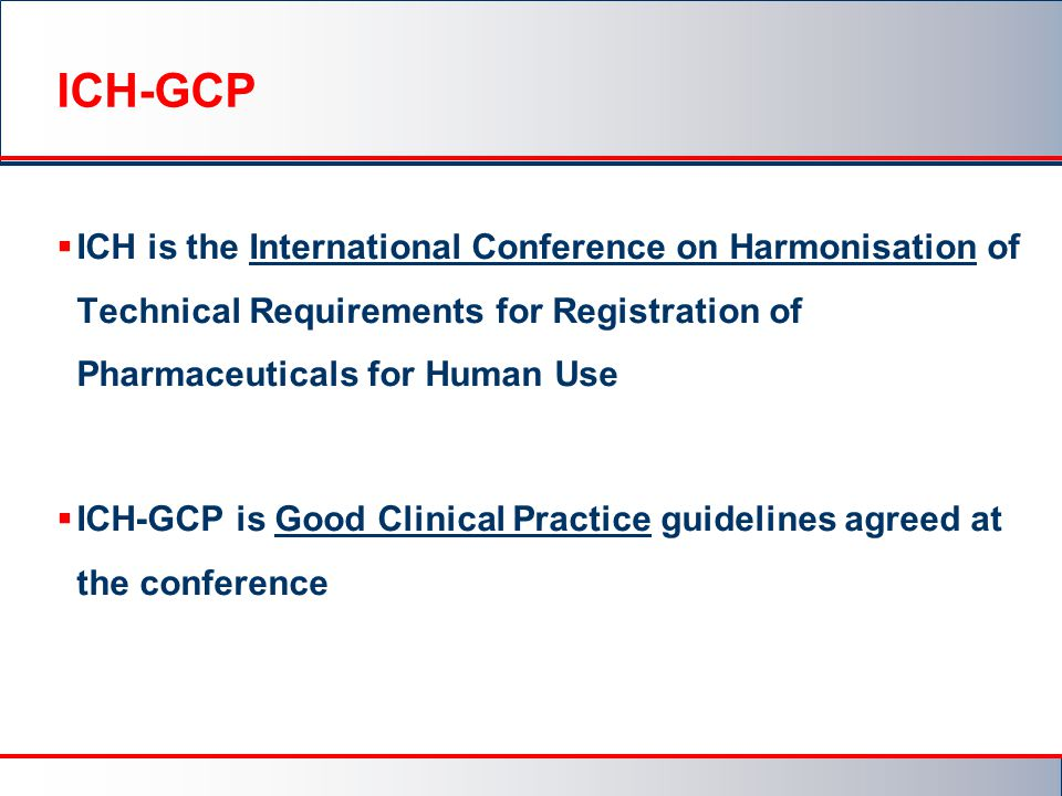 ICH-GCP  ICH is the International Conference on Harmonisation of Technical Requirements for Registration of Pharmaceuticals for Human Use  ICH-GCP is Good Clinical Practice guidelines agreed at the conference