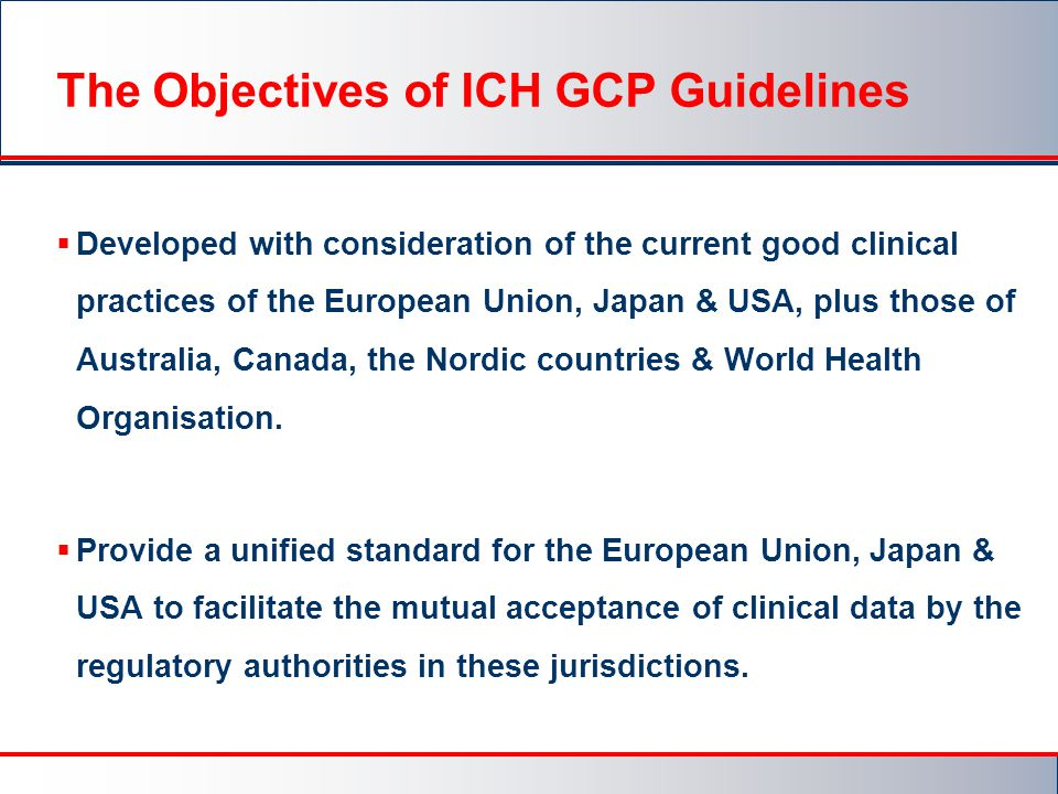 The Objectives of ICH GCP Guidelines  Developed with consideration of the current good clinical practices of the European Union, Japan & USA, plus those of Australia, Canada, the Nordic countries & World Health Organisation.