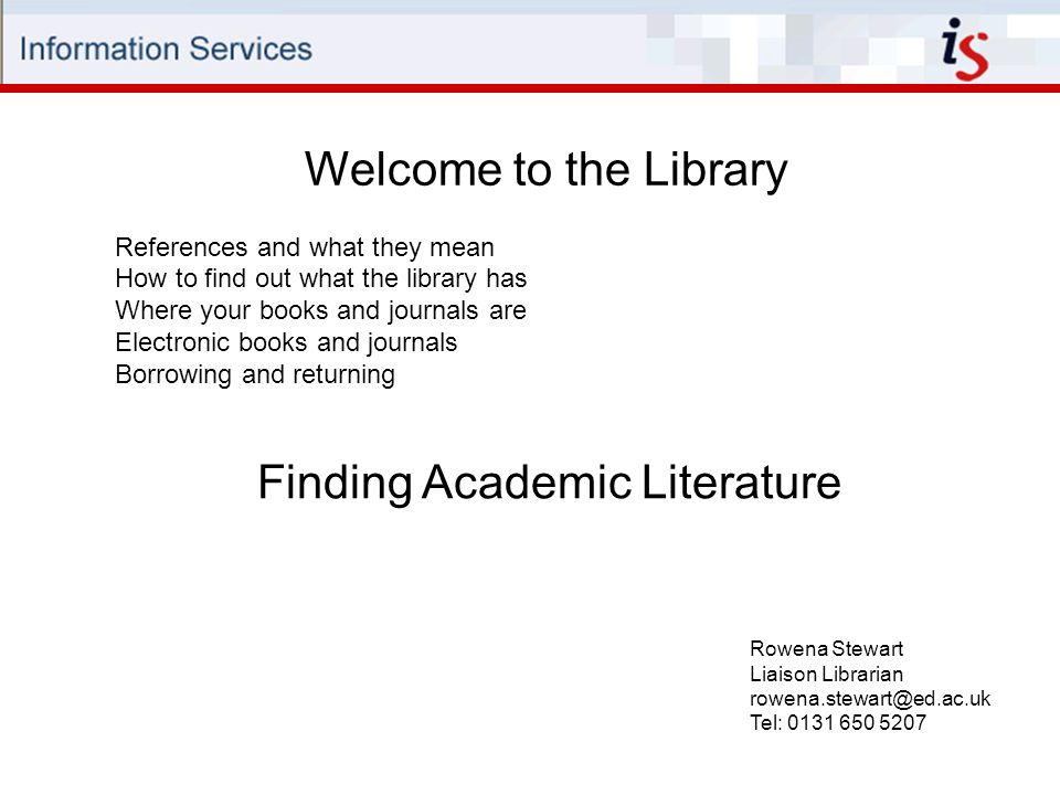 Welcome to the Library Rowena Stewart Liaison Librarian rowena.stewart@ed.ac.uk Tel: 0131 650 5207 References and what they mean How to find out what the library has Where your books and journals are Electronic books and journals Borrowing and returning Finding Academic Literature