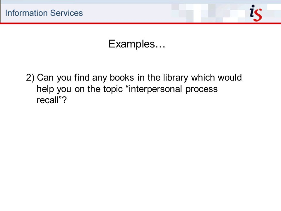 Examples… 2) Can you find any books in the library which would help you on the topic interpersonal process recall
