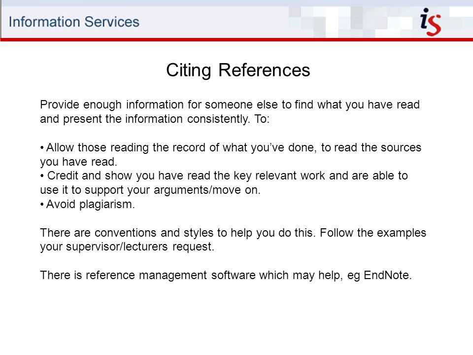 Citing References Provide enough information for someone else to find what you have read and present the information consistently.