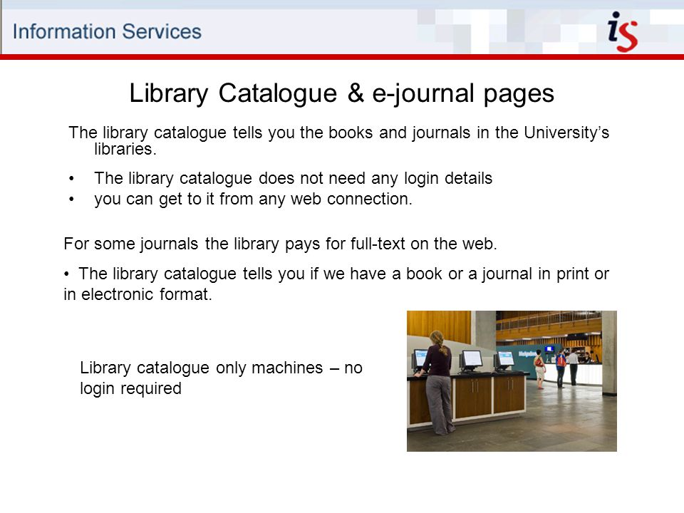 Library Catalogue & e-journal pages The library catalogue tells you the books and journals in the University's libraries.