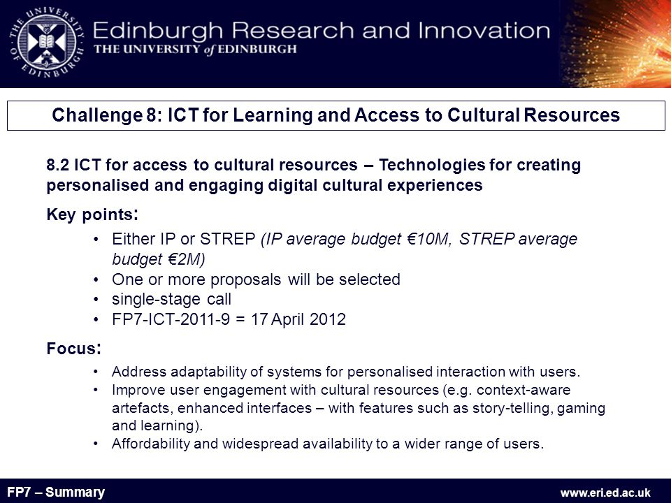FP7 – Summary www.eri.ed.ac.uk 8.2 ICT for access to cultural resources – Technologies for creating personalised and engaging digital cultural experiences Key points : Either IP or STREP (IP average budget €10M, STREP average budget €2M) One or more proposals will be selected single-stage call FP7-ICT-2011-9 = 17 April 2012 Focus : Address adaptability of systems for personalised interaction with users.