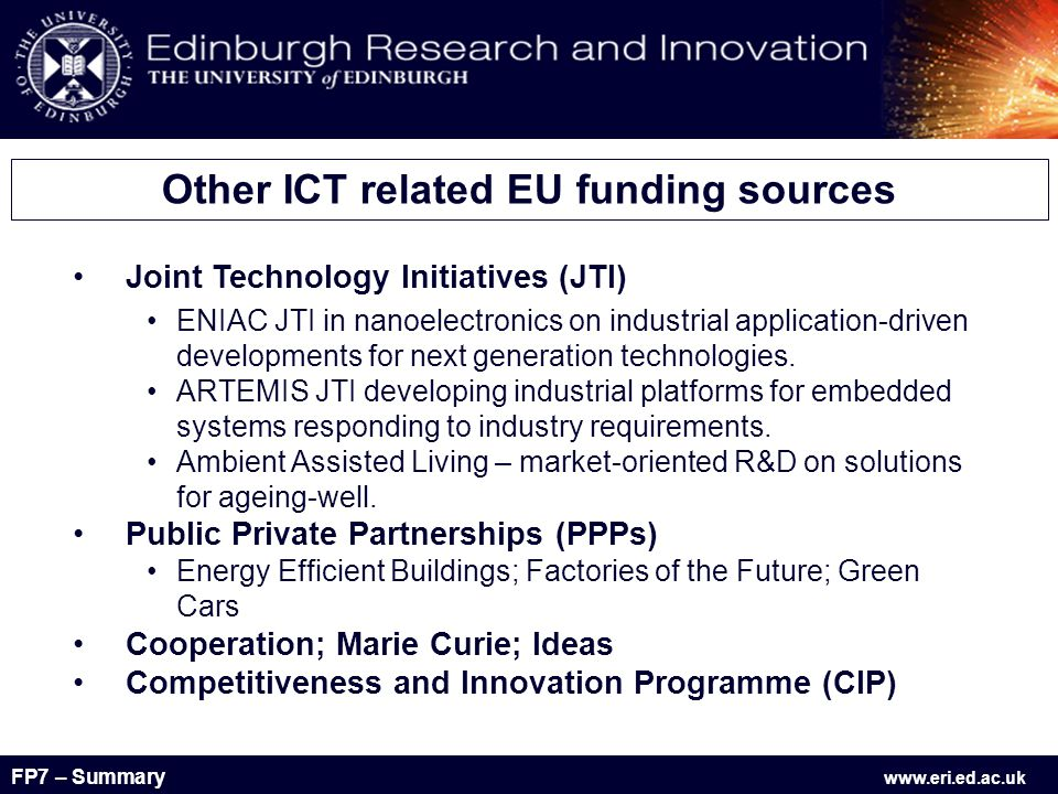 FP7 – Summary www.eri.ed.ac.uk Joint Technology Initiatives (JTI) ENIAC JTI in nanoelectronics on industrial application-driven developments for next generation technologies.
