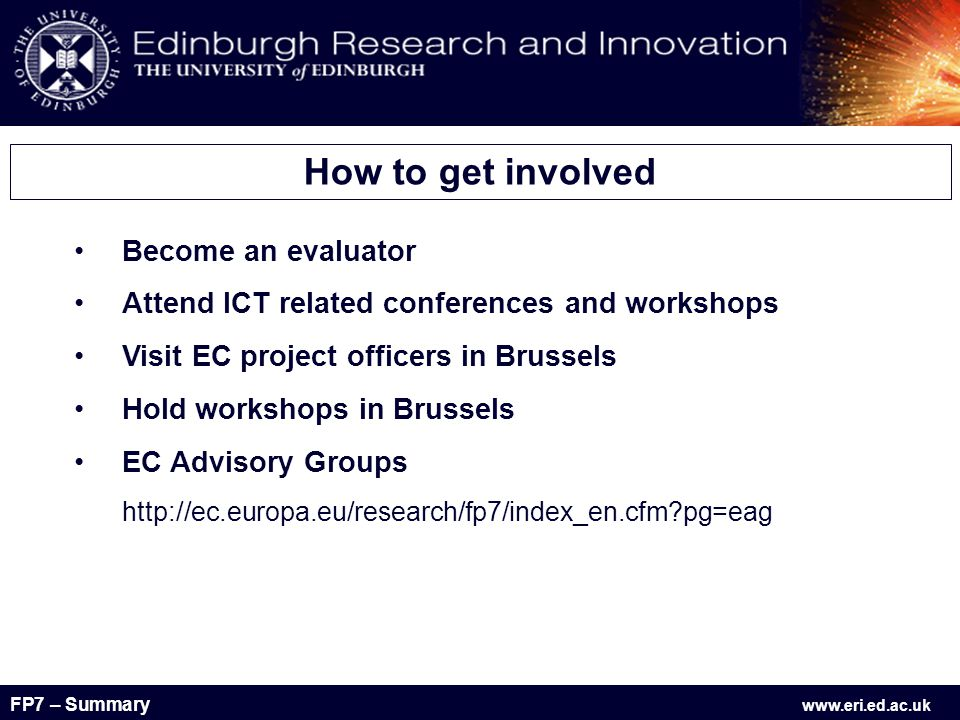 FP7 – Summary www.eri.ed.ac.uk Become an evaluator Attend ICT related conferences and workshops Visit EC project officers in Brussels Hold workshops in Brussels EC Advisory Groups http://ec.europa.eu/research/fp7/index_en.cfm pg=eag How to get involved