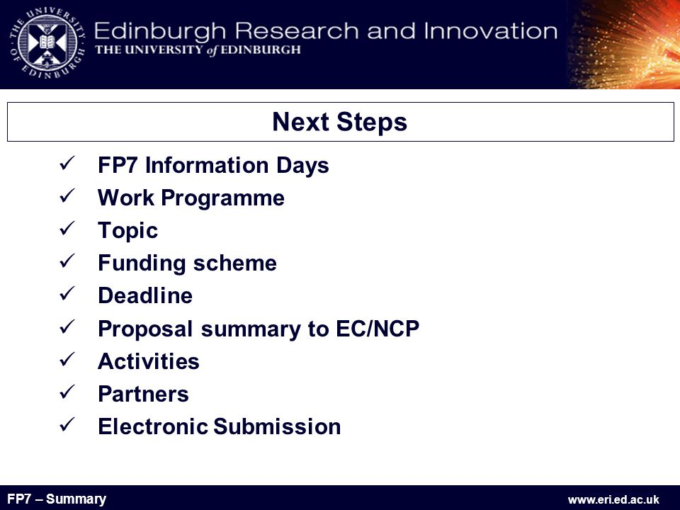 FP7 – Summary www.eri.ed.ac.uk FP7 Information Days Work Programme Topic Funding scheme Deadline Proposal summary to EC/NCP Activities Partners Electronic Submission Next Steps