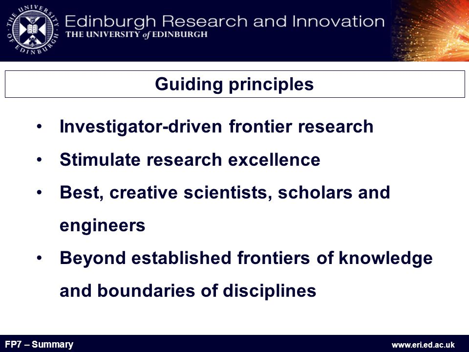FP7 – Summary www.eri.ed.ac.uk Investigator-driven frontier research Stimulate research excellence Best, creative scientists, scholars and engineers Beyond established frontiers of knowledge and boundaries of disciplines Guiding principles