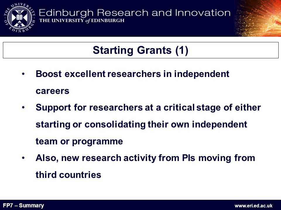 FP7 – Summary www.eri.ed.ac.uk Boost excellent researchers in independent careers Support for researchers at a critical stage of either starting or consolidating their own independent team or programme Also, new research activity from PIs moving from third countries Starting Grants (1)
