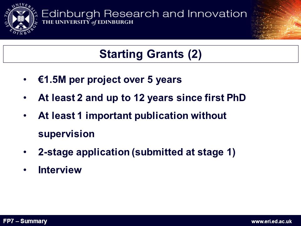 FP7 – Summary www.eri.ed.ac.uk €1.5M per project over 5 years At least 2 and up to 12 years since first PhD At least 1 important publication without supervision 2-stage application (submitted at stage 1) Interview Starting Grants (2)
