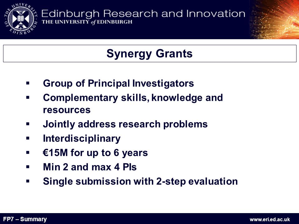 FP7 – Summary www.eri.ed.ac.uk  Group of Principal Investigators  Complementary skills, knowledge and resources  Jointly address research problems  Interdisciplinary  €15M for up to 6 years  Min 2 and max 4 PIs  Single submission with 2-step evaluation Synergy Grants