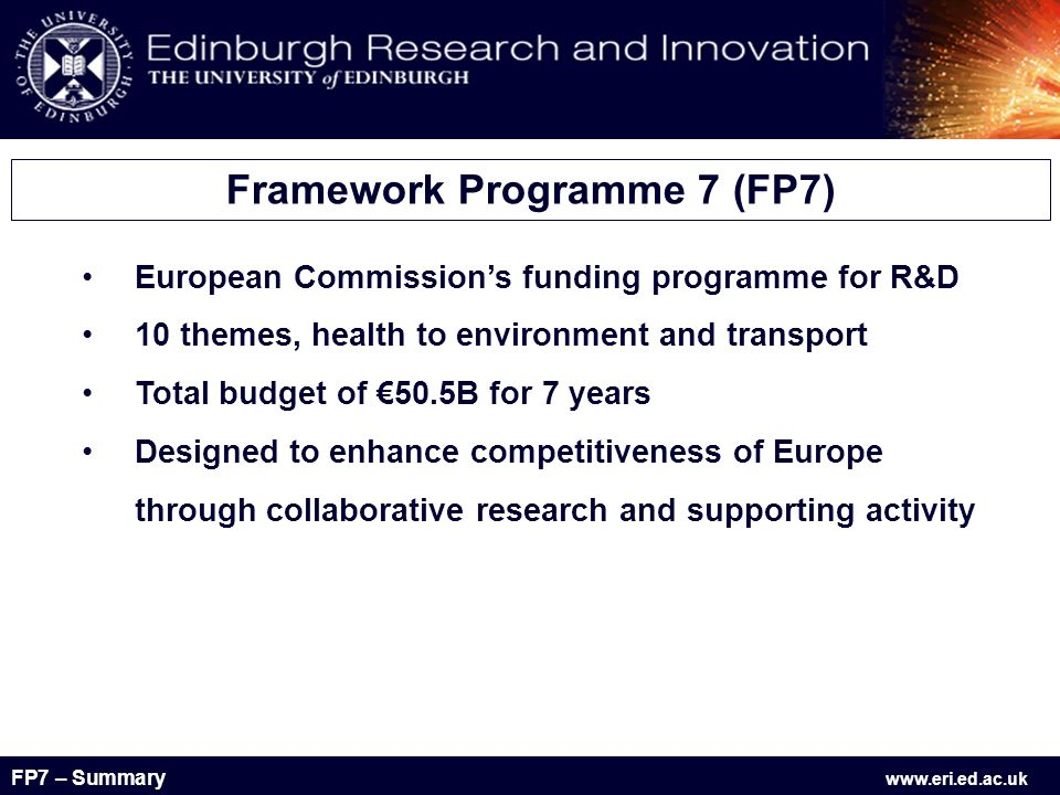FP7 – Summary www.eri.ed.ac.uk Health Food, Agriculture and Biotechnology Information and Communication Technologies Energy Environment (including Climate Change) Transport Socio-Economic Sciences and the Humanities Nanosciences, Nanotechnologies, Materials and new Production Technologies Security and Space Research Infrastructures Research for the Benefit Of SMEs Regions of Knowledge Research Potential Science in Society Activities of International Co-operation Coherent Development of Policies Initial Training of Researchers Lifelong Learning and Career Development Industry-Academia Partnerships and Pathways The International Dimension Specific Actions Starting Independent Researcher Grants Advanced Investigator Grants Co-operation Ideas – European Research Council (ERC) Capacities People – Marie Curie