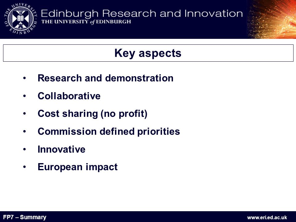 FP7 – Summary www.eri.ed.ac.uk Research and demonstration Collaborative Cost sharing (no profit) Commission defined priorities Innovative European impact Key aspects