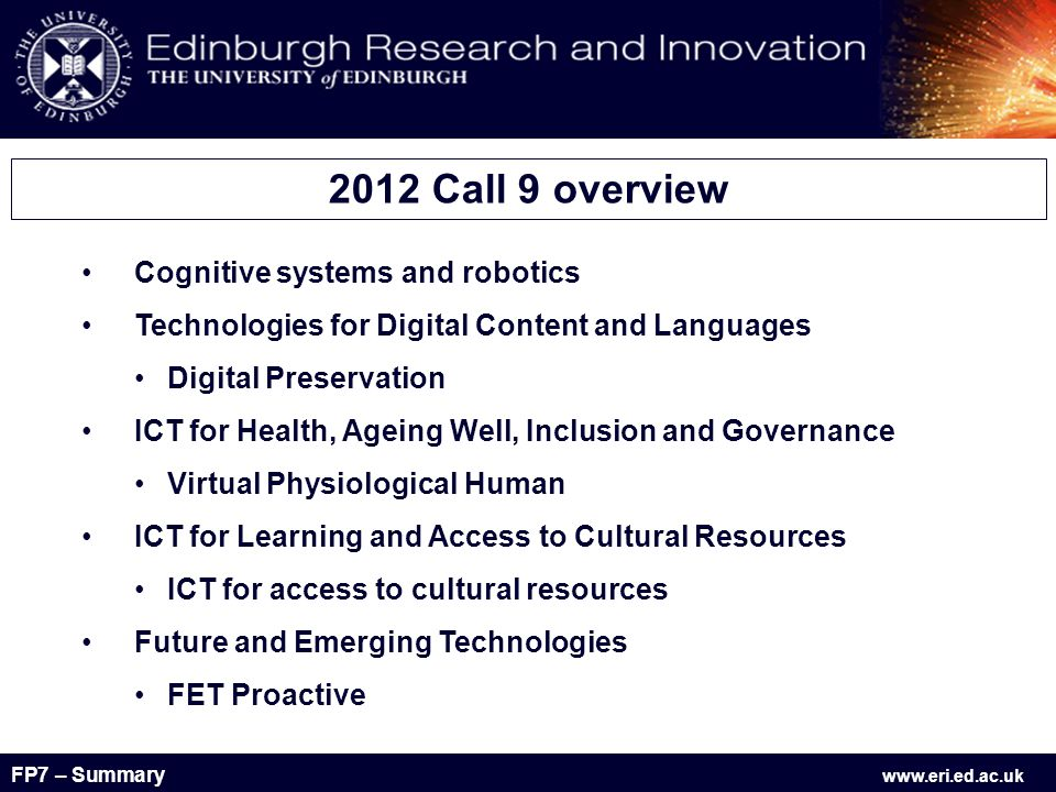 FP7 – Summary www.eri.ed.ac.uk 5.2 Virtual Physiological Human – Patient-specific predictive computer- based models and simulation Key points : Either IP or STREP (IP average budget €10M, STREP average budget €2M) One or more proposals will be selected single-stage call FP7-ICT-2011-9 = 17 April 2012 Focus : Integrating medical, biological and environmental data.