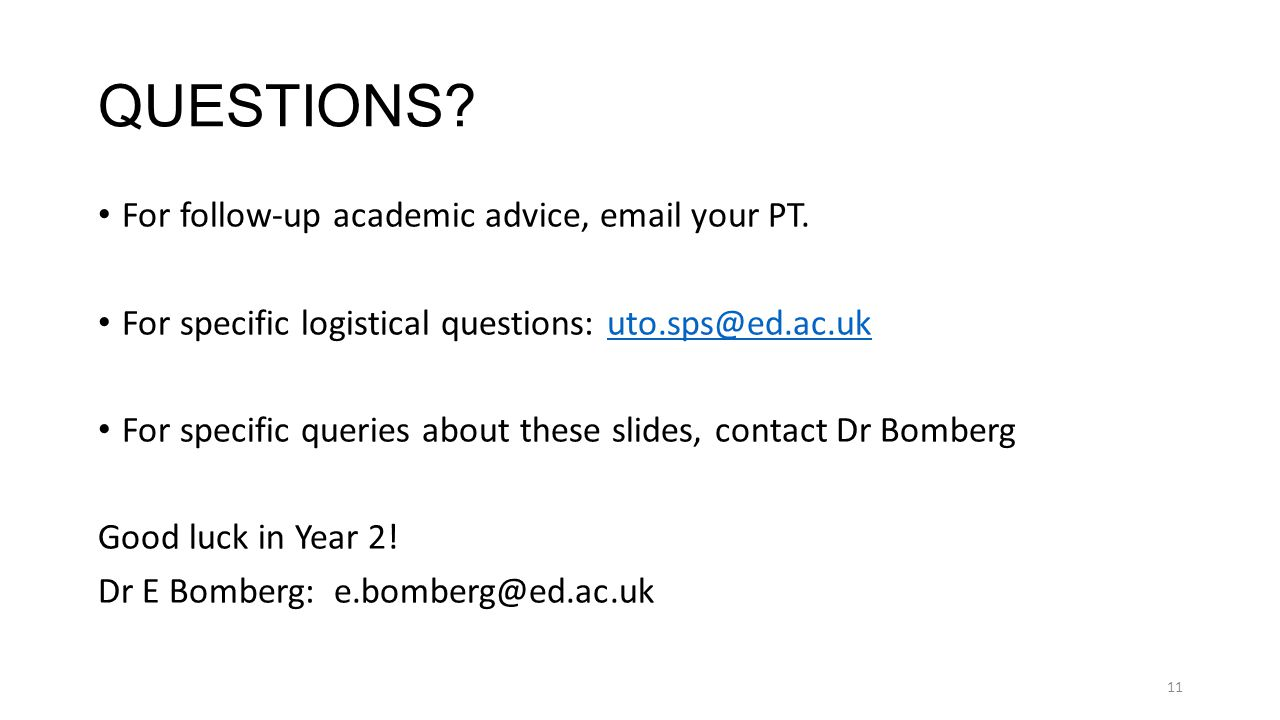 11 QUESTIONS? For follow-up academic advice, email your PT. For specific logistical questions: uto.sps@ed.ac.ukuto.sps@ed.ac.uk For specific queries a