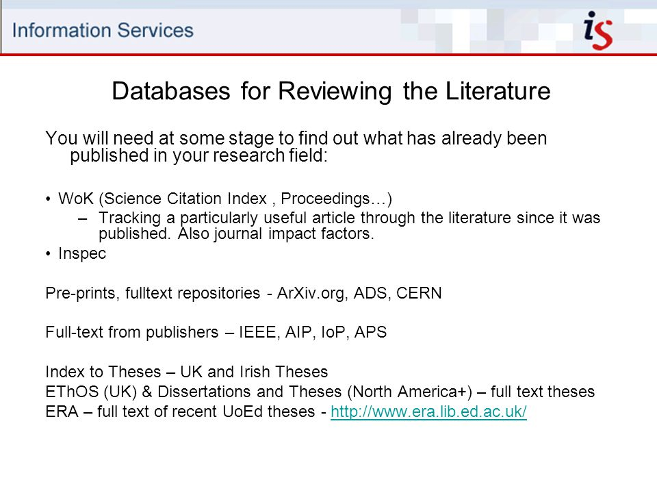 Databases for Reviewing the Literature You will need at some stage to find out what has already been published in your research field: WoK (Science Citation Index, Proceedings…) –Tracking a particularly useful article through the literature since it was published.