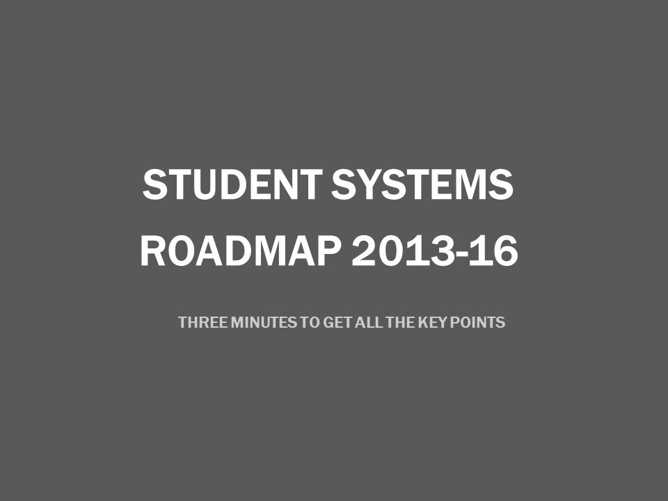 ROADMAP 2013-16 STUDENT SYSTEMS THREE MINUTES TO GET ALL THE KEY POINTS