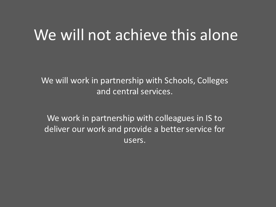 We will not achieve this alone We will work in partnership with Schools, Colleges and central services. We work in partnership with colleagues in IS t