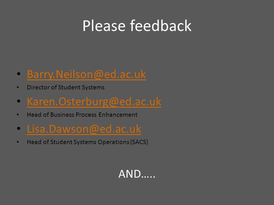 Please feedback Barry.Neilson@ed.ac.uk Director of Student Systems Karen.Osterburg@ed.ac.uk Head of Business Process Enhancement Lisa.Dawson@ed.ac.uk