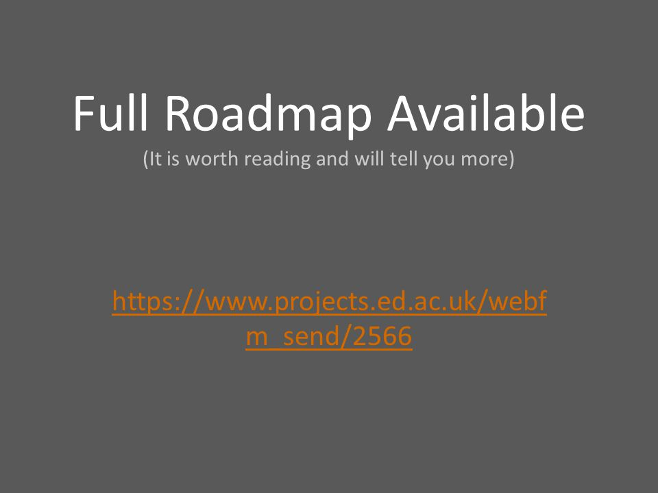 Full Roadmap Available (It is worth reading and will tell you more) https://www.projects.ed.ac.uk/webf m_send/2566