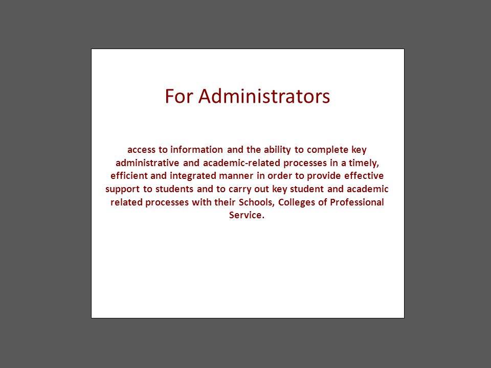 For Administrators access to information and the ability to complete key administrative and academic-related processes in a timely, efficient and inte