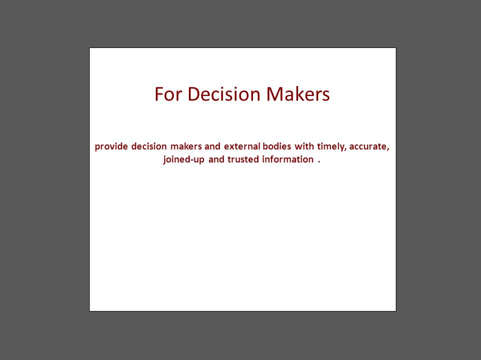 For Decision Makers provide decision makers and external bodies with timely, accurate, joined-up and trusted information.
