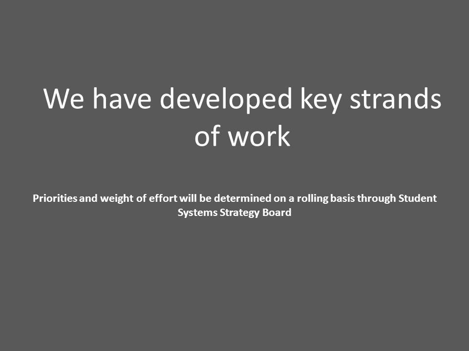 We have developed key strands of work Priorities and weight of effort will be determined on a rolling basis through Student Systems Strategy Board