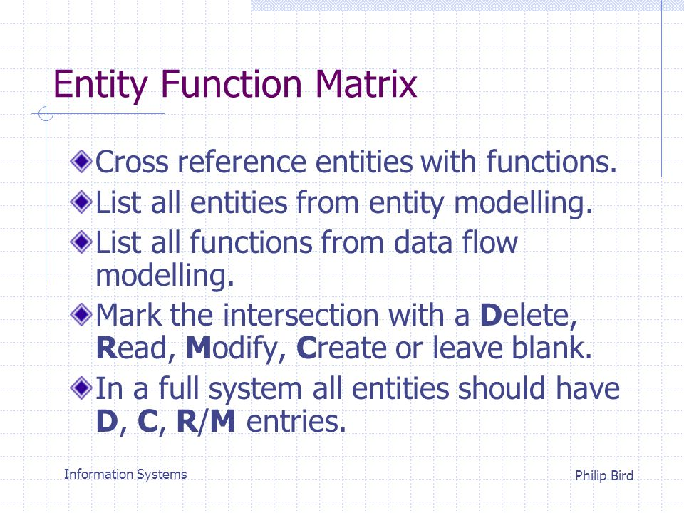 Information Systems Philip Bird Entity Function Matrix Cross reference entities with functions.