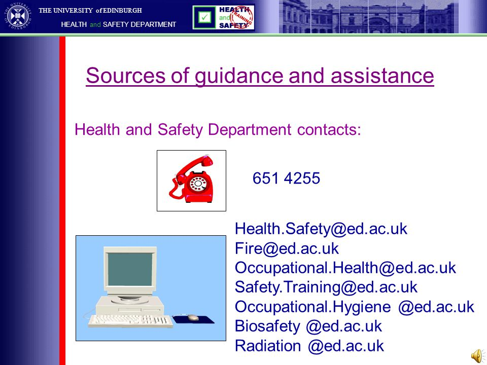 THE UNIVERSITY of EDINBURGH HEALTH and SAFETY DEPARTMENT Sources of guidance and assistance Health and Safety Office Fire Safety Unit Training & Audit Unit BioSafety Unit Radiation Protection Unit Occupational Health Unit Occupational Hygiene Unit