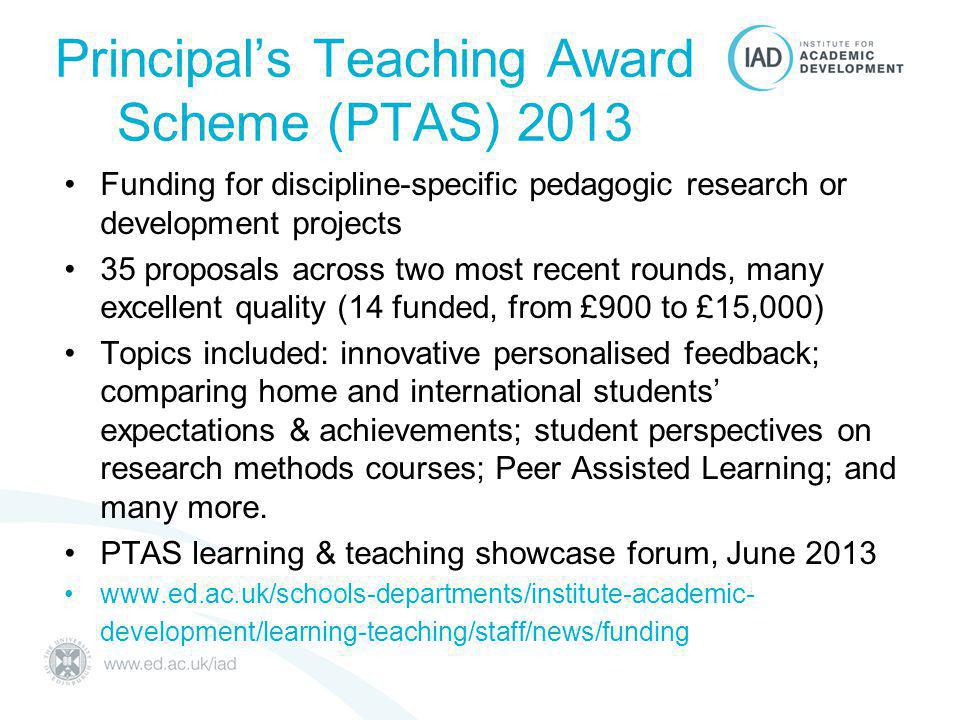 Principal's Teaching Award Scheme (PTAS) 2013 Funding for discipline-specific pedagogic research or development projects 35 proposals across two most recent rounds, many excellent quality (14 funded, from £900 to £15,000) Topics included: innovative personalised feedback; comparing home and international students' expectations & achievements; student perspectives on research methods courses; Peer Assisted Learning; and many more.
