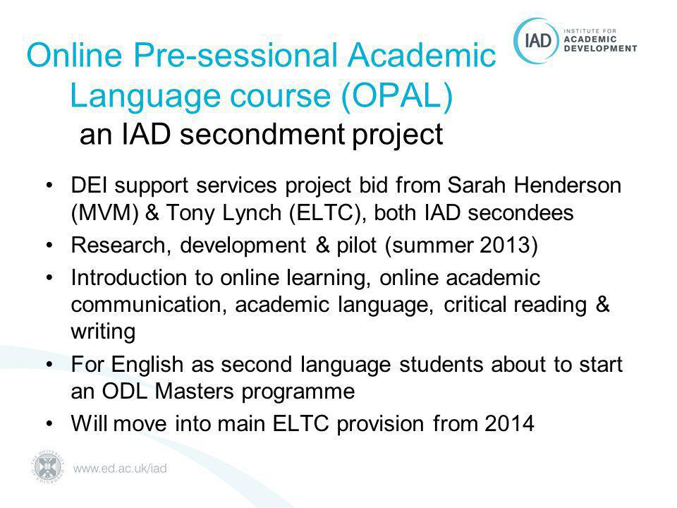 Online Pre-sessional Academic Language course (OPAL) an IAD secondment project DEI support services project bid from Sarah Henderson (MVM) & Tony Lynch (ELTC), both IAD secondees Research, development & pilot (summer 2013) Introduction to online learning, online academic communication, academic language, critical reading & writing For English as second language students about to start an ODL Masters programme Will move into main ELTC provision from 2014