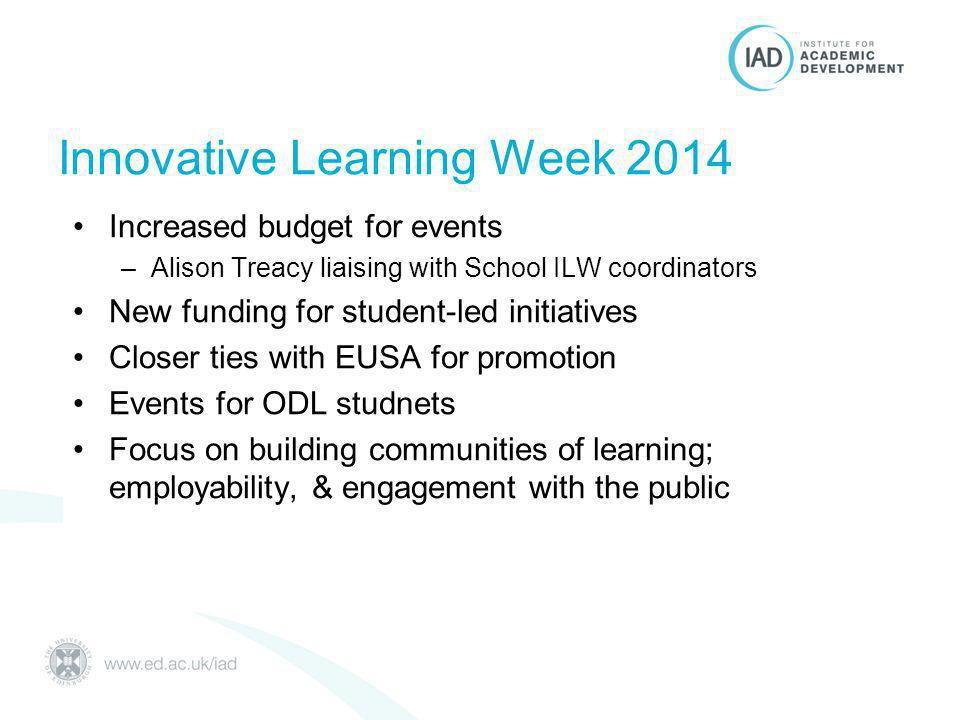 Increased budget for events –Alison Treacy liaising with School ILW coordinators New funding for student-led initiatives Closer ties with EUSA for promotion Events for ODL studnets Focus on building communities of learning; employability, & engagement with the public Innovative Learning Week 2014