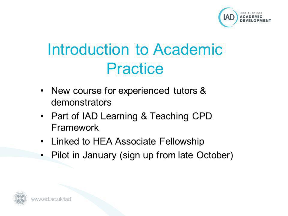 Introduction to Academic Practice New course for experienced tutors & demonstrators Part of IAD Learning & Teaching CPD Framework Linked to HEA Associate Fellowship Pilot in January (sign up from late October)