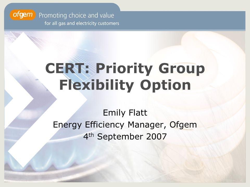 CERT: Priority Group Flexibility Option Emily Flatt Energy Efficiency Manager, Ofgem 4 th September 2007
