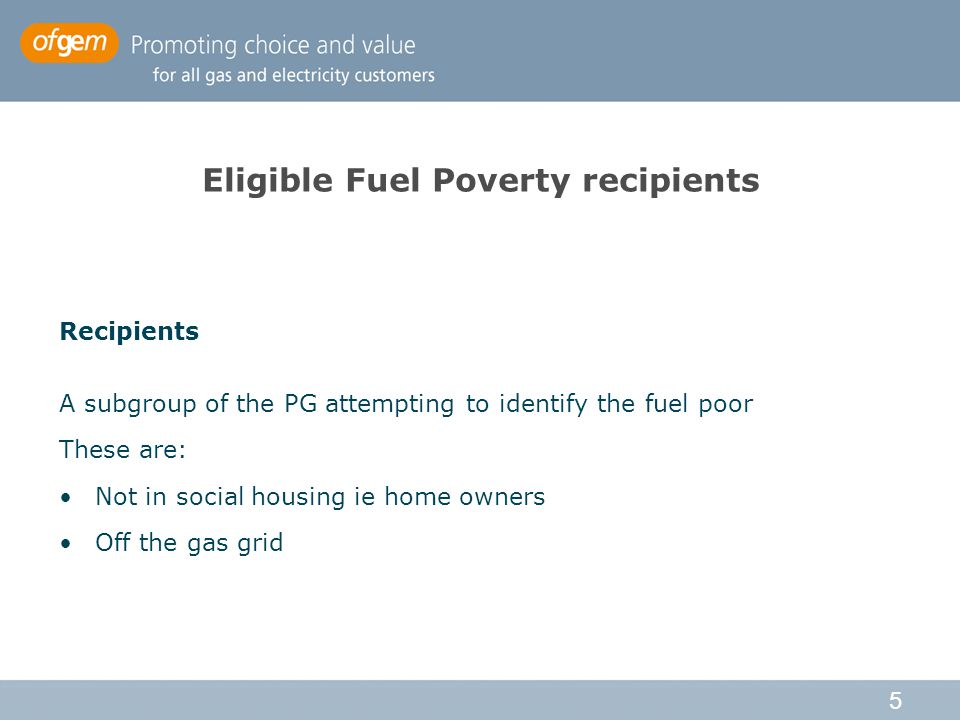 5 Eligible Fuel Poverty recipients Recipients A subgroup of the PG attempting to identify the fuel poor These are: Not in social housing ie home owners Off the gas grid