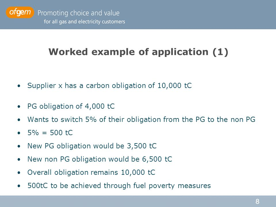 8 Worked example of application (1) Supplier x has a carbon obligation of 10,000 tC PG obligation of 4,000 tC Wants to switch 5% of their obligation from the PG to the non PG 5% = 500 tC New PG obligation would be 3,500 tC New non PG obligation would be 6,500 tC Overall obligation remains 10,000 tC 500tC to be achieved through fuel poverty measures
