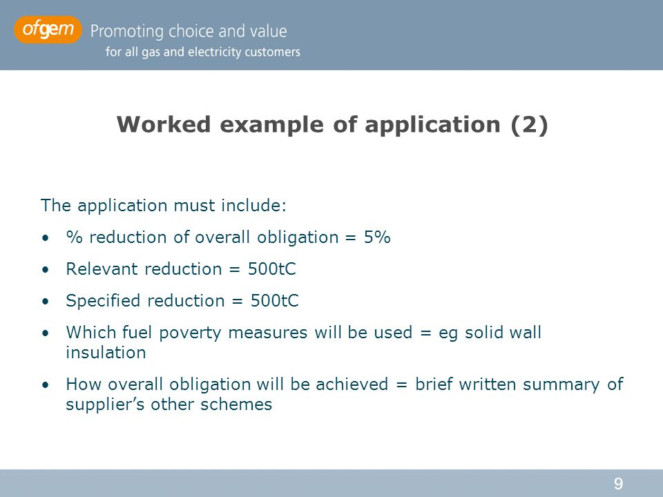 9 Worked example of application (2) The application must include: % reduction of overall obligation = 5% Relevant reduction = 500tC Specified reduction = 500tC Which fuel poverty measures will be used = eg solid wall insulation How overall obligation will be achieved = brief written summary of supplier's other schemes