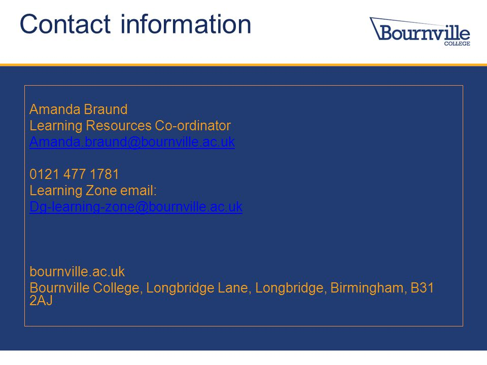 Contact information Amanda Braund Learning Resources Co-ordinator Amanda.braund@bournville.ac.uk 0121 477 1781 Learning Zone email: Dg-learning-zone@b