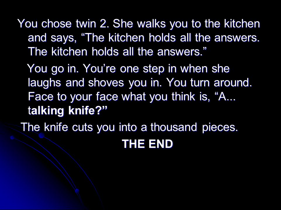 You chose twin 2. She walks you to the kitchen and says, The kitchen holds all the answers.