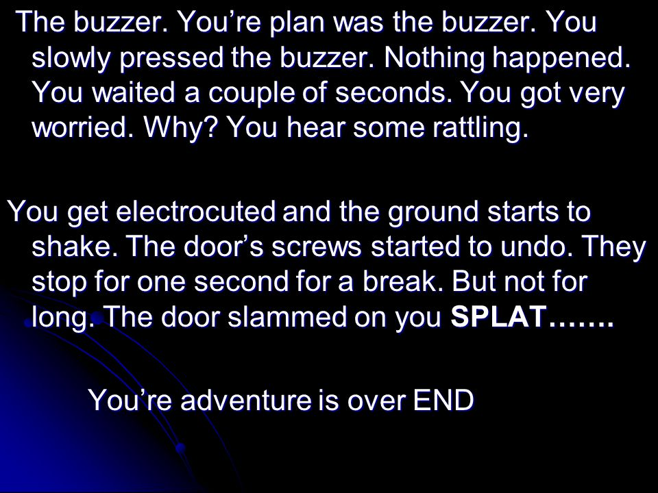 The buzzer. You're plan was the buzzer. You slowly pressed the buzzer.