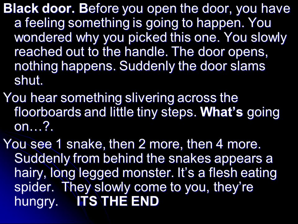Black door. Before you open the door, you have a feeling something is going to happen.