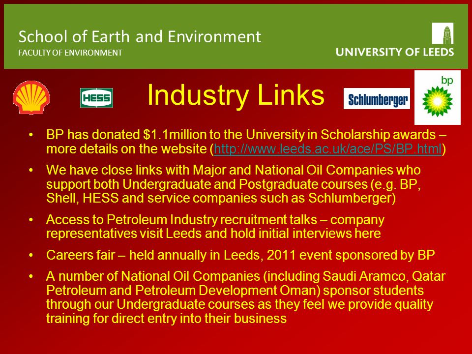 School of Earth and Environment FACULTY OF ENVIRONMENT Industry Links BP has donated $1.1million to the University in Scholarship awards – more details on the website (http://www.leeds.ac.uk/ace/PS/BP.html)http://www.leeds.ac.uk/ace/PS/BP.html We have close links with Major and National Oil Companies who support both Undergraduate and Postgraduate courses (e.g.