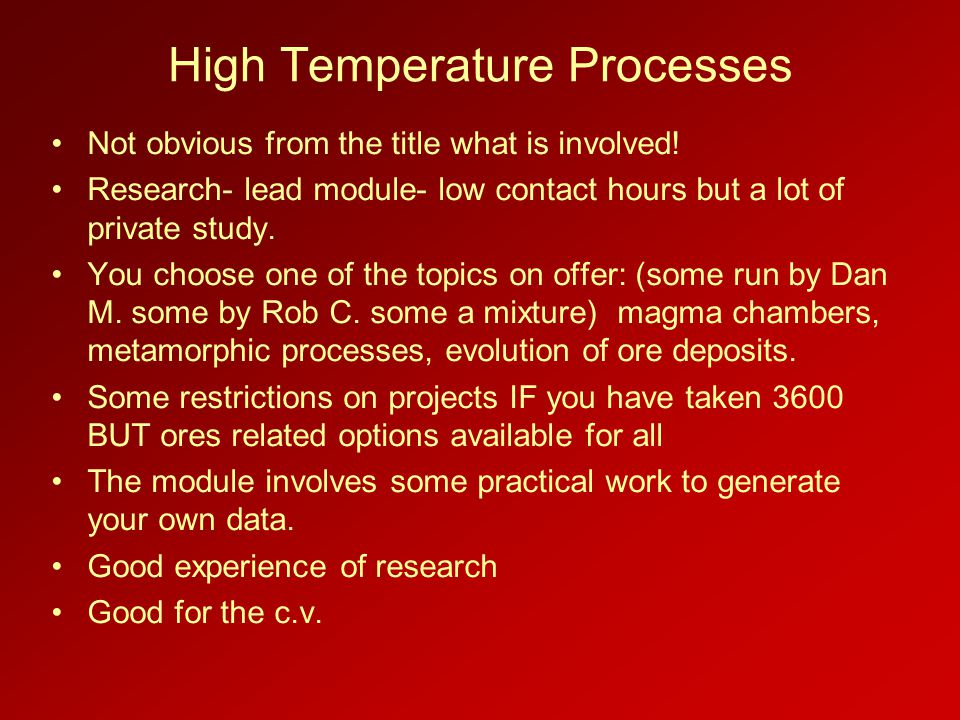 High Temperature Processes Not obvious from the title what is involved! Research- lead module- low contact hours but a lot of private study. You choos