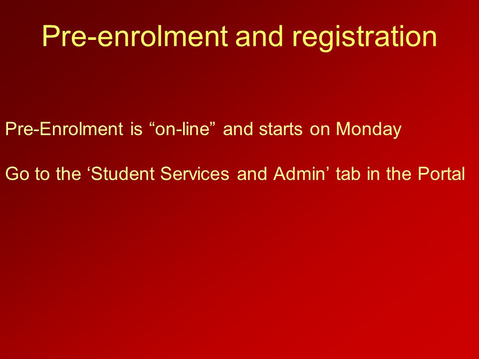"Pre-enrolment and registration Pre-Enrolment is ""on-line"" and starts on Monday Go to the 'Student Services and Admin' tab in the Portal"