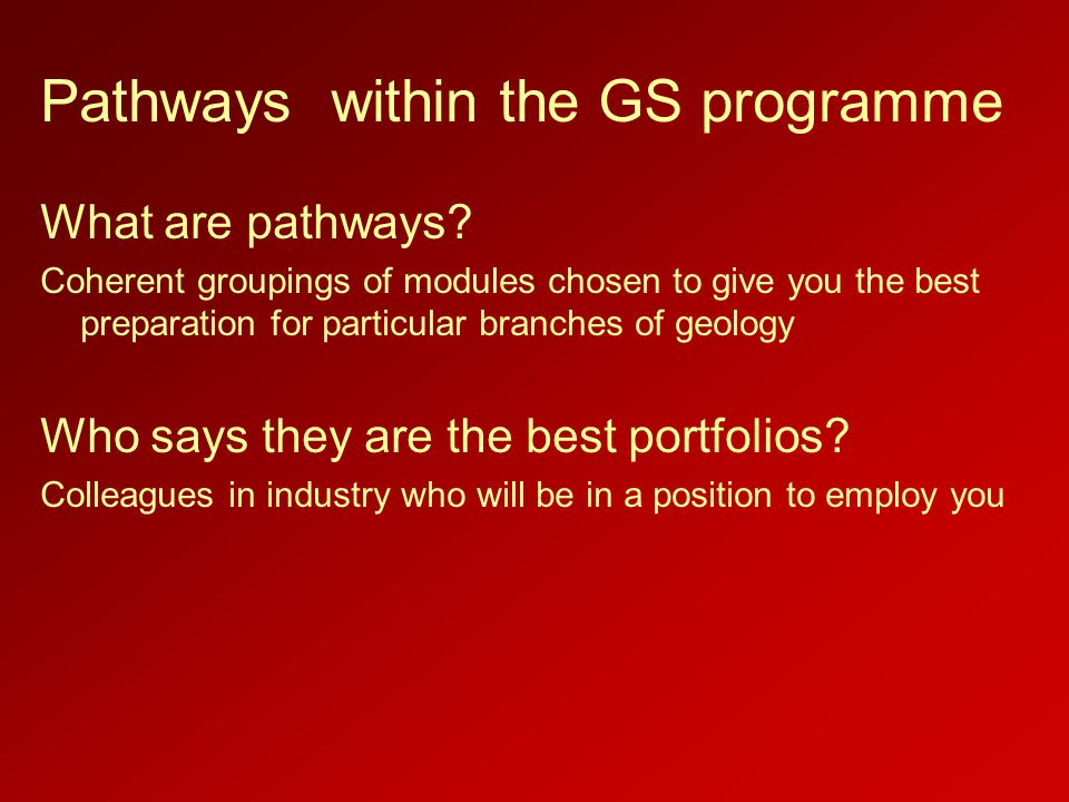 Pathways within the GS programme What are pathways? Coherent groupings of modules chosen to give you the best preparation for particular branches of g