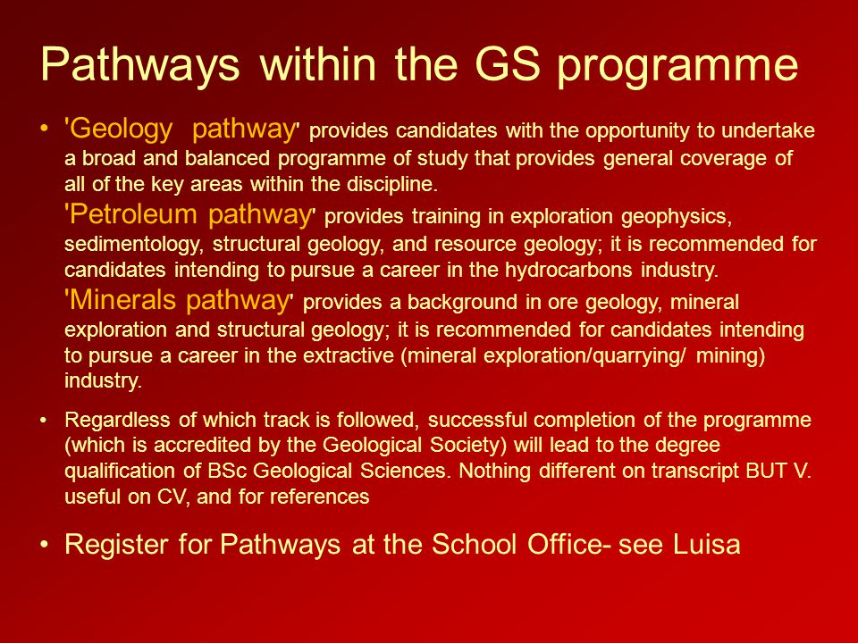 Pathways within the GS programme Geology pathway provides candidates with the opportunity to undertake a broad and balanced programme of study that provides general coverage of all of the key areas within the discipline.