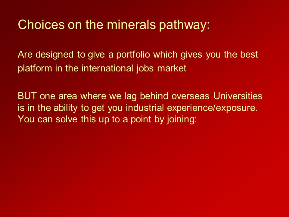 Choices on the minerals pathway: Are designed to give a portfolio which gives you the best platform in the international jobs market BUT one area where we lag behind overseas Universities is in the ability to get you industrial experience/exposure.