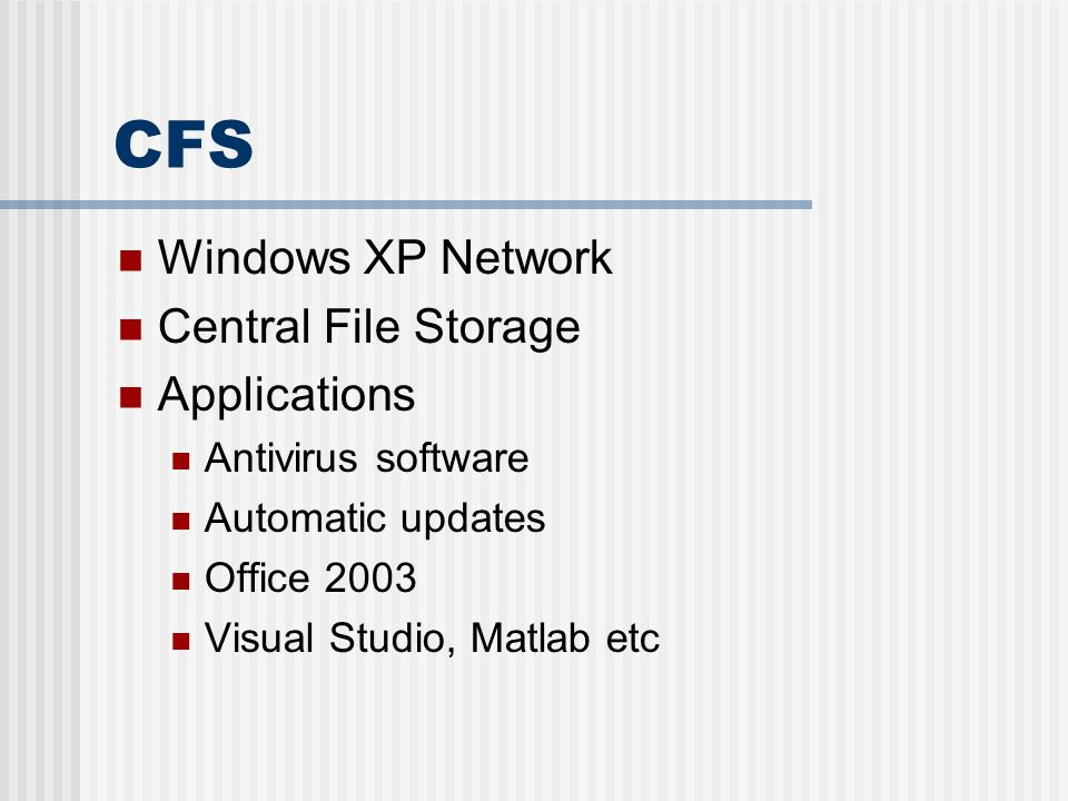CFS Windows XP Network Central File Storage Applications Antivirus software Automatic updates Office 2003 Visual Studio, Matlab etc