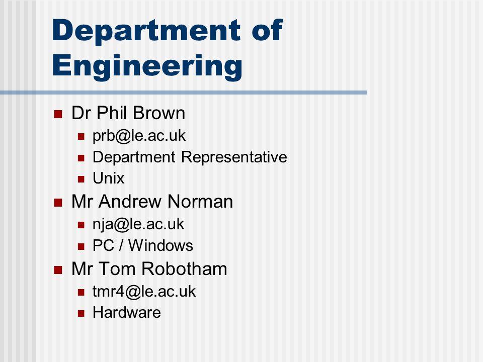 Department of Engineering Dr Phil Brown prb@le.ac.uk Department Representative Unix Mr Andrew Norman nja@le.ac.uk PC / Windows Mr Tom Robotham tmr4@le.ac.uk Hardware