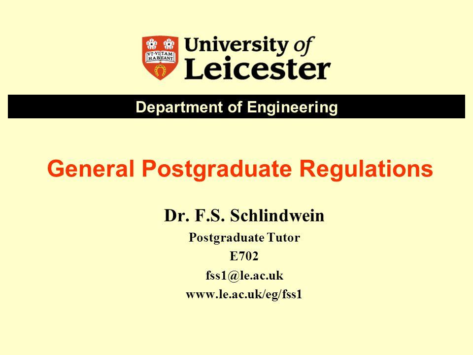 General Postgraduate Regulations Dr. F.S. Schlindwein Postgraduate Tutor E702 fss1@le.ac.uk www.le.ac.uk/eg/fss1 Department of Engineering